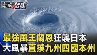 戰後最強「風王」蘭恩狂襲日本 兩千公里大風暴直撲九州、四國、本州… 關鍵時刻 20171023-2 王瑞德 朱學恒 馬西屏