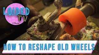 HOW TO RESHAPE OLD WHEELS! | Loaded TV S3 E8