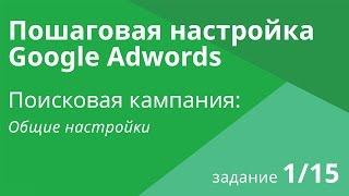 Настройка поисковой кампании Google AdWords: Общие настройки Шаг 1/15