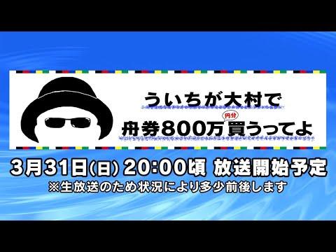 【ボートレース大村×ういち】ういちが大村の舟券800万円分買うってよ。第16戦(最終回)生配信スペシャル!