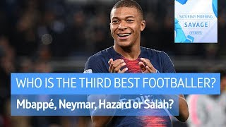 Neymar, Mbappé, Salah? Who is the third best footballer in the world?   Saturday Morning Savage