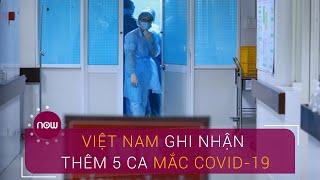 Việt Nam ghi nhận thêm 5 ca nhiễm Covid-19 | VTC Now