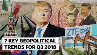 7 Key Geopolitical Trends for Q3 2018