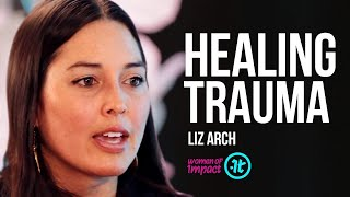 How Do We Let Go of Childhood Trauma? | Liz Arch on Women of Impact