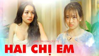 HAI CHỊ EM | Phim Tình Cảm Gãy TV