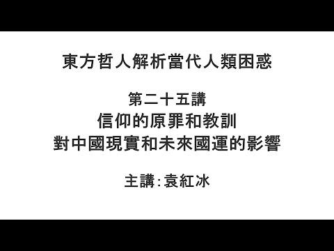 信仰的原罪和教训对中国现实和未来国运的影响(东方哲人解析当代人类困惑 第二十五讲)【袁红冰杏坛】 05232021