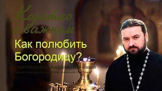 как полюбить Богородицу? Протоиерей Андрей Ткачев