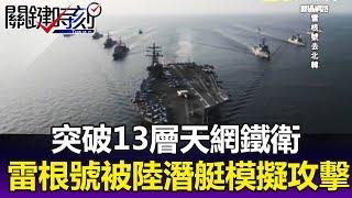 突破13層天網鐵衛 雷根號航母被大陸潛艇「模擬攻擊」!?- 關鍵時刻精華