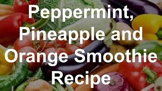 Healthy Smoothie Recipes - Peppermint, Pineapple And Orange Smoothie Recipe