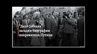 """""""Дело Собчака"""": загадки биографии покровителя Путина"""