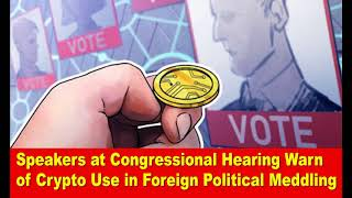 Speakers at Congressional Hearing Warn of Crypto Use in Foreign Political Meddling,Hk Reading Book,