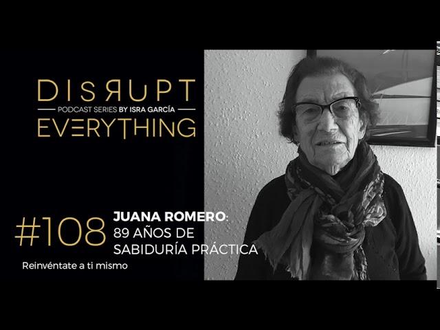 89 AÑOS DE SABIDURÍA PRÁCTICA: JUANA ROMERO || Disrupt Everything Podcast #108