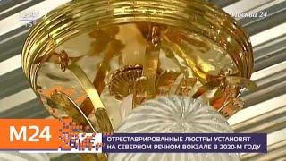 Смотреть видео Реставрацию люстр Северного речного вокзала Москвы завершат в 2020 году - Москва 24 онлайн