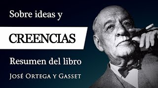 IDEAS Y CREENCIAS - Ortega y Gasset (Resumen del Libro) - ¿Qué (no) es CREER, PENSAR y DUDAR?