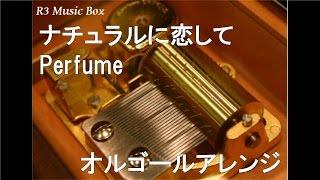 ナチュラルに恋して/Perfume【オルゴール】 (「NATURAL BEAUTY BASIC」CMソング)