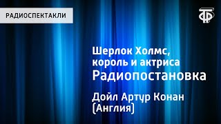 Артур Конан Дойл. Шерлок Холмс, король и актриса. Радиопостановка