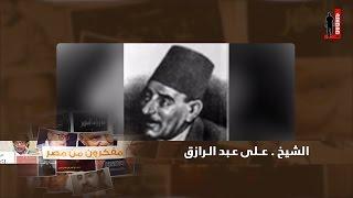 كلام هام جدا عن سيرة الشيخ علي عبد الرازق وكتابه المزعوم الإسلام وأصول الحكم