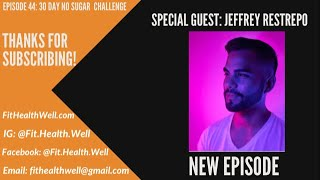 Episode 44: 30 Day No Sugar Challenge with Jeffrey Restrepp