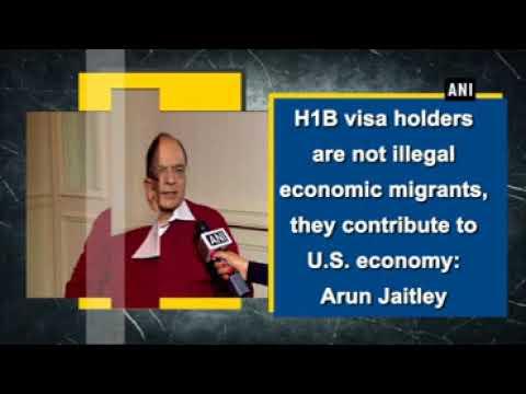 H1B visa holders are not illegal economic migrants, they contribute to U.S. economy: Arun Jaitley