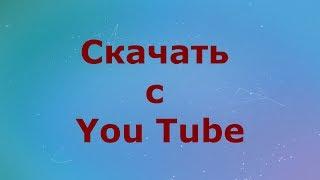 Как скачать с You Tube на Android или ПК