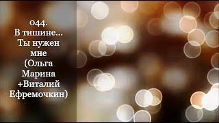 044. В тишине... Ты нужен мне (О.Марина+В.Ефремочкин)