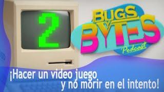 BUGS y BYTES 02 - ¡Hacer un video juego y no morir en el intento!
