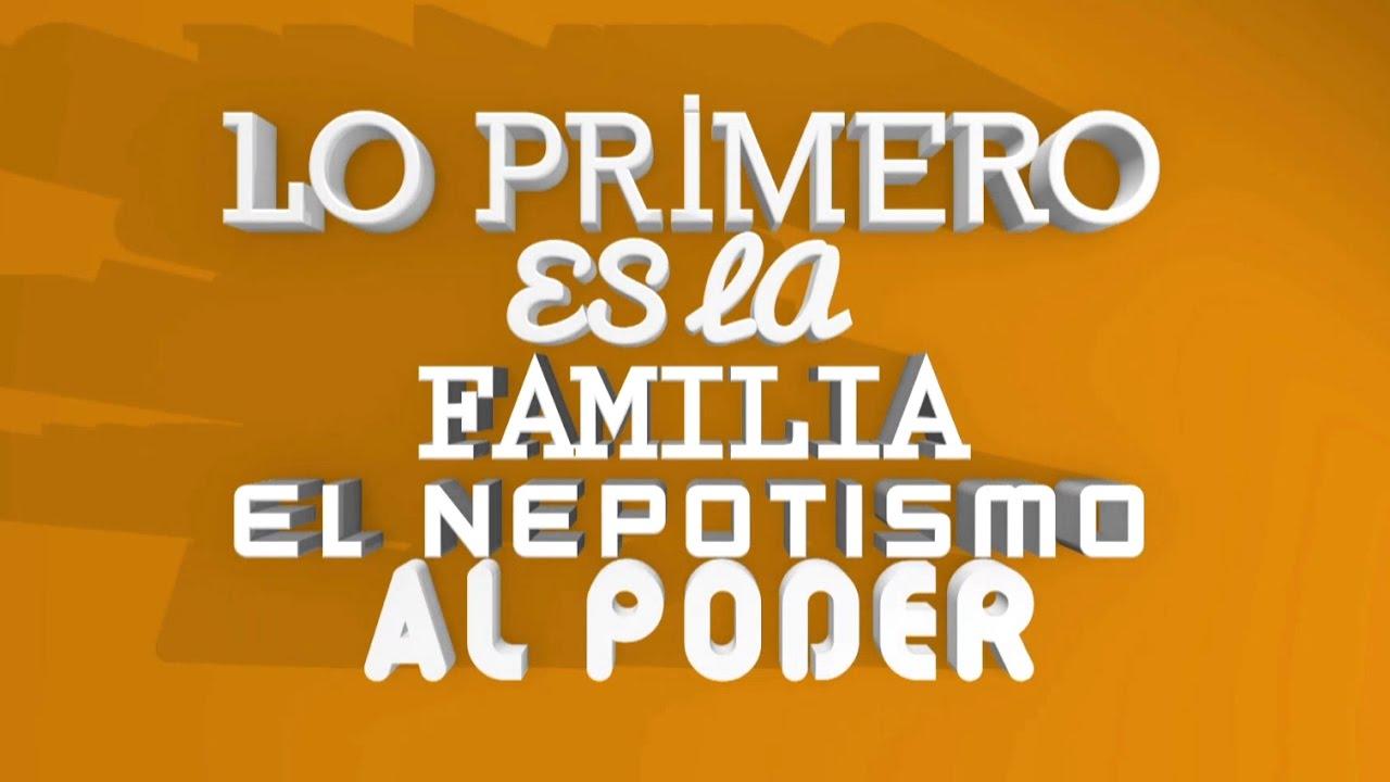La Familia Es Lo Primero El Nepotismo Al Poder Youtube