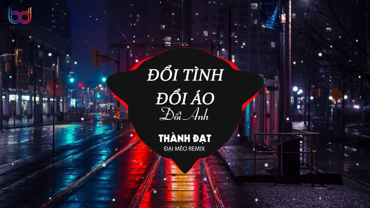 Đổi Tình Đổi Áo Đổi Anh Remix - (Thành Đạt x Đại Mèo Remix) - Anh Ta Vốn Dĩ Giàu Sang hot tik tok