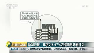 [中国财经报道]新闻链接:丰度为3.67%的浓缩铀意味着什么| CCTV财经