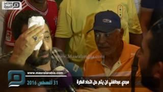مصر العربية | مجدي عبدالغني لن يتم حل اتحاد الكرة