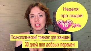 16 день Психологический онлайн тренинг для женщин 30 дней для добрых перемен 3 неделя Про людей