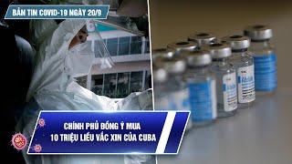 Bản tin Covid-19 ngày 20.9: Cả nước 8.681 ca   Chính phủ đồng ý mua 10 triệu liều vắc xin từ Cuba