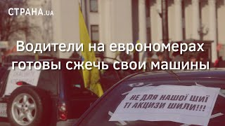 Водители на еврономерах готовы сжечь свои машины | Страна.ua