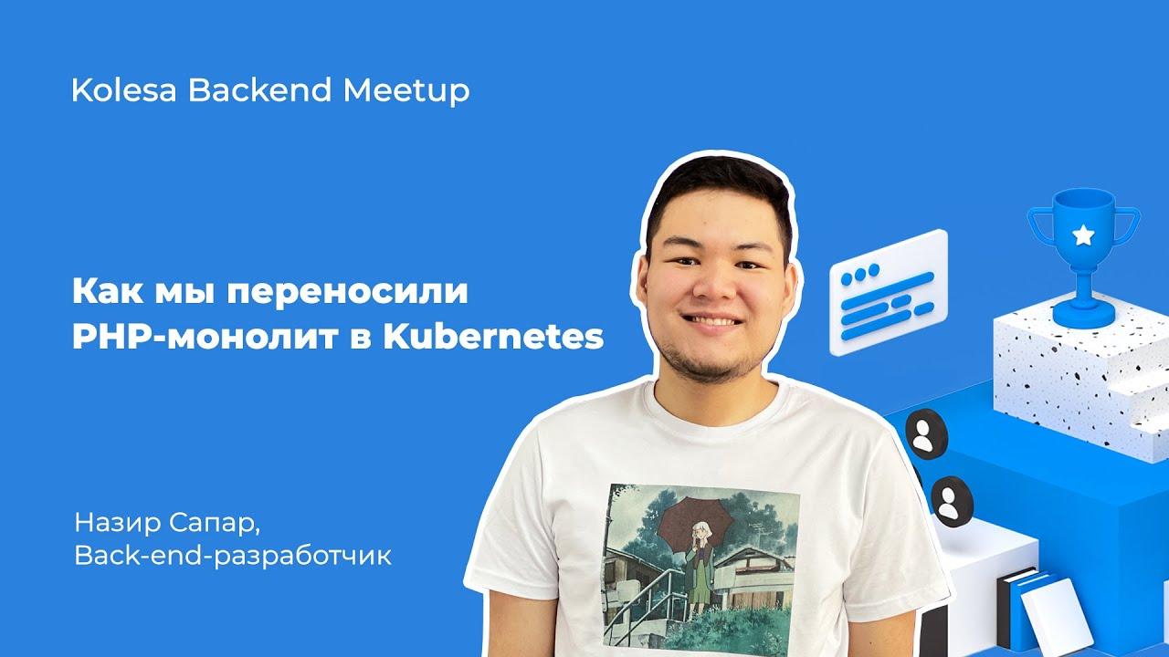 Назир Сапар, «Как мы переносили PHP-монолит в Kubernetes»
