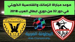 موعد مباراة الزمالك والقادسية الكويتي من دور 32 في دوري أبطال العرب 2018