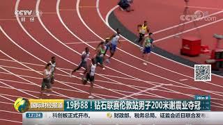 [国际财经报道]19秒88!钻石联赛伦敦站男子200米谢震业夺冠| CCTV财经