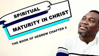 Spiritual Maturity In Christ (Hebrew Chapter 6) by Pastor King James