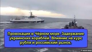 Смотреть видео Провокация в Чёрном море. Задержание украинских кораблей. Влияние на курс рубля и российский рынок. онлайн