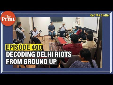In our 400th episode: Decluttering Delhi riots with ThePrint's team of intrepid young journalists