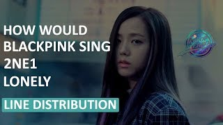How Would BLACKPINK Sing 2NE1 - Lonely | Line Distribution