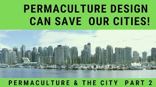 Permaculture & the City Pt 2: How Permaculture Design Can Save The Day  In Our Cities!