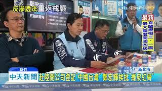 20191230中天新聞 赴陸開公司登記「中國台灣」 鄭宏輝挨批「綠皮紅骨」