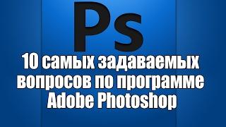 У12 10 самых задаваемых вопросов по фотошоп (photoshop)