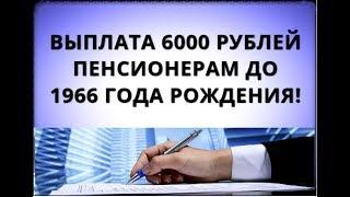 выплата 6000 рублей пенсионерам до 1966 года рождения!