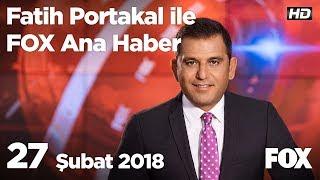 27 Şubat 2018 Fatih Portakal ile FOX Ana Haber