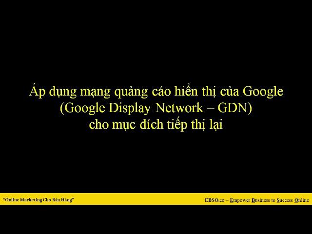 [EBSO TV – Empower Business to Success Online.] Phụ Lục 5: Tiếp Thị Lại Remarketing Với Google Display Network GDN
