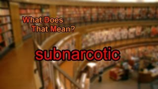 What does subnarcotic mean?