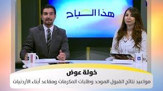 خولة عوض - مواعيد نتائج القبول الموحد وطلبات المكرمات ومقاعد أبناء الأردنيات