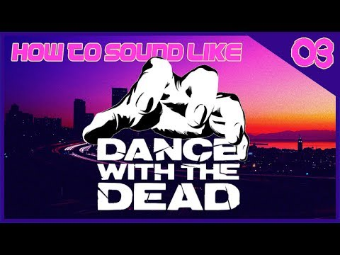 How to Sound Like 03: Dance with the Dead