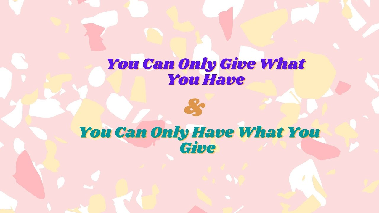 You Can Only Give What You Have AND You Can Only Have What You Give